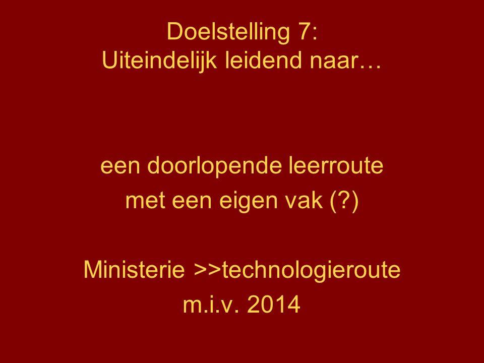 Doelstelling 7: Uiteindelijk leidend naar… een doorlopende leerroute met een eigen vak (?) Ministerie >>technologieroute m.i.v.