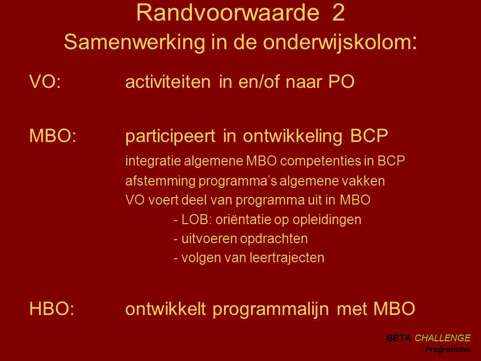 Randvoorwaarde 2 Samenwerking in de onderwijskolom : VO:activiteiten in en/of naar PO MBO:participeert in ontwikkeling BCP integratie algemene MBO competenties in BCP afstemming programma's algemene vakken VO voert deel van programma uit in MBO - LOB: oriëntatie op opleidingen - uitvoeren opdrachten - volgen van leertrajecten HBO:ontwikkelt programmalijn met MBO