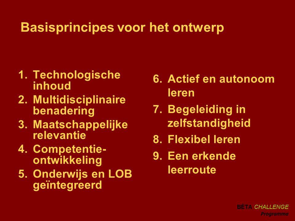 Basisprincipes voor het ontwerp 1.Technologische inhoud 2.Multidisciplinaire benadering 3.Maatschappelijke relevantie 4.Competentie- ontwikkeling 5.Onderwijs en LOB geïntegreerd 6.Actief en autonoom leren 7.Begeleiding in zelfstandigheid 8.Flexibel leren 9.Een erkende leerroute