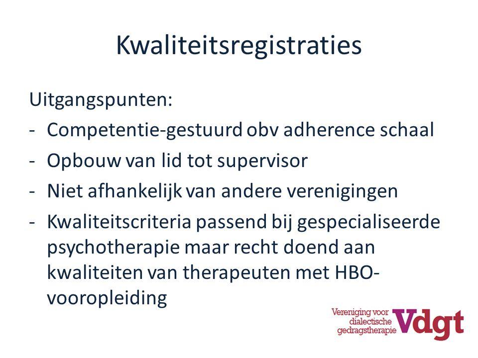 Kwaliteitsregistraties Uitgangspunten: -Competentie-gestuurd obv adherence schaal -Opbouw van lid tot supervisor -Niet afhankelijk van andere verenigingen -Kwaliteitscriteria passend bij gespecialiseerde psychotherapie maar recht doend aan kwaliteiten van therapeuten met HBO- vooropleiding