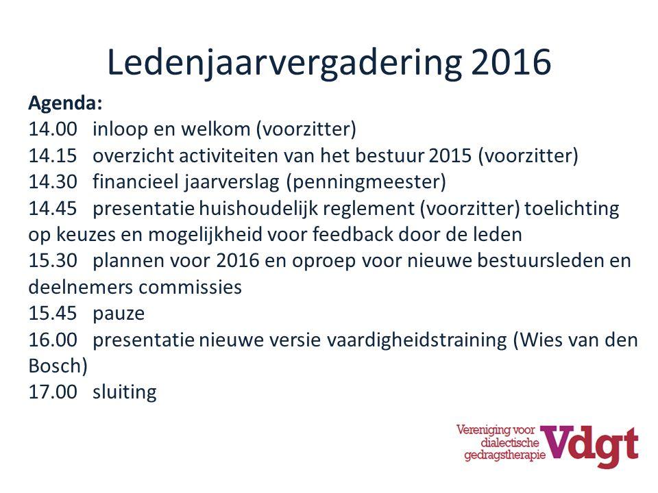 Ledenjaarvergadering 2016 Agenda: 14.00 inloop en welkom (voorzitter) 14.15 overzicht activiteiten van het bestuur 2015 (voorzitter) 14.30 financieel jaarverslag (penningmeester) 14.45 presentatie huishoudelijk reglement (voorzitter) toelichting op keuzes en mogelijkheid voor feedback door de leden 15.30 plannen voor 2016 en oproep voor nieuwe bestuursleden en deelnemers commissies 15.45 pauze 16.00 presentatie nieuwe versie vaardigheidstraining (Wies van den Bosch) 17.00 sluiting