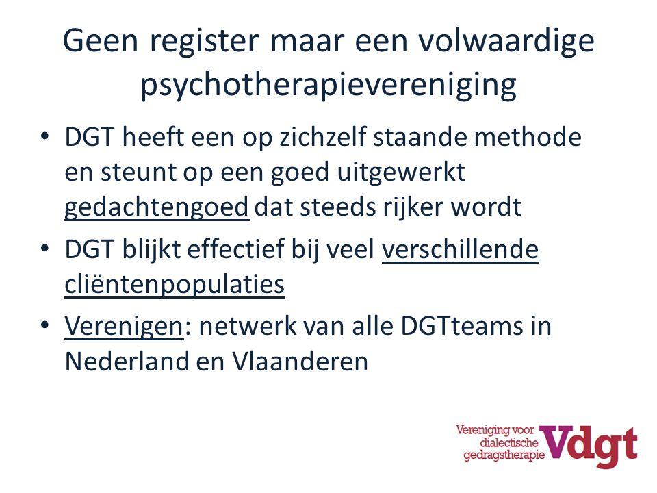 Geen register maar een volwaardige psychotherapievereniging DGT heeft een op zichzelf staande methode en steunt op een goed uitgewerkt gedachtengoed dat steeds rijker wordt DGT blijkt effectief bij veel verschillende cliëntenpopulaties Verenigen: netwerk van alle DGTteams in Nederland en Vlaanderen