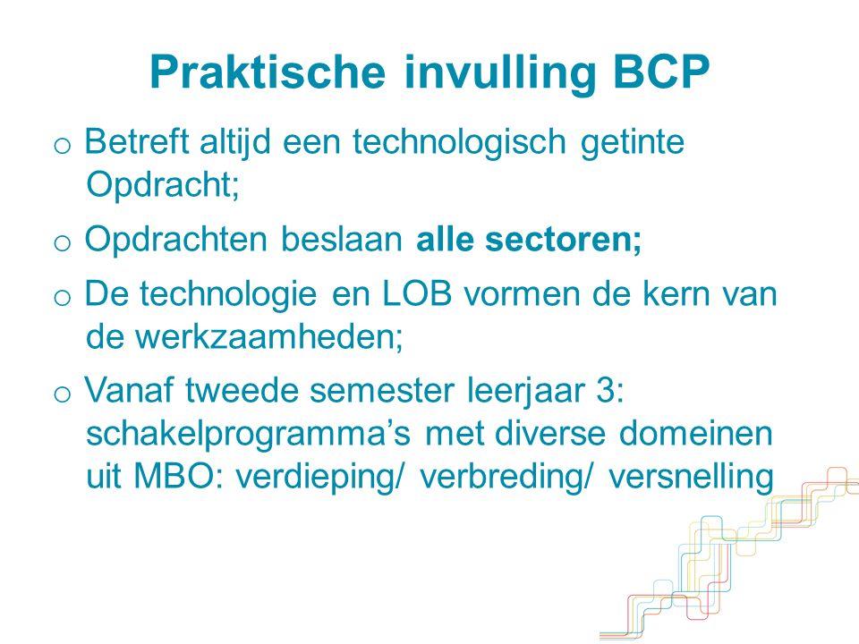 o Betreft altijd een technologisch getinte Opdracht; o Opdrachten beslaan alle sectoren; o De technologie en LOB vormen de kern van de werkzaamheden; o Vanaf tweede semester leerjaar 3: schakelprogramma's met diverse domeinen uit MBO: verdieping/ verbreding/ versnelling Praktische invulling BCP