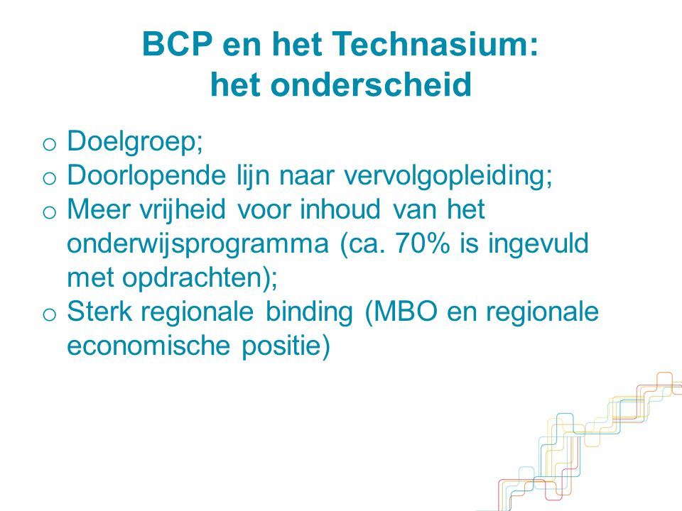 BCP en het Technasium: het onderscheid o Doelgroep; o Doorlopende lijn naar vervolgopleiding; o Meer vrijheid voor inhoud van het onderwijsprogramma (