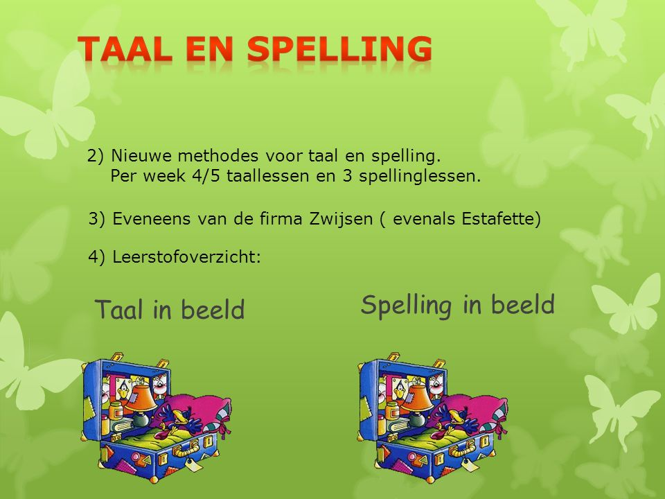 Spelling in beeld 3) Eveneens van de firma Zwijsen ( evenals Estafette) 2) Nieuwe methodes voor taal en spelling. Per week 4/5 taallessen en 3 spellin