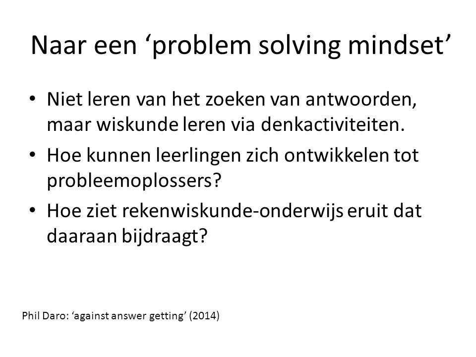 Naar een 'problem solving mindset' Niet leren van het zoeken van antwoorden, maar wiskunde leren via denkactiviteiten. Hoe kunnen leerlingen zich ontw