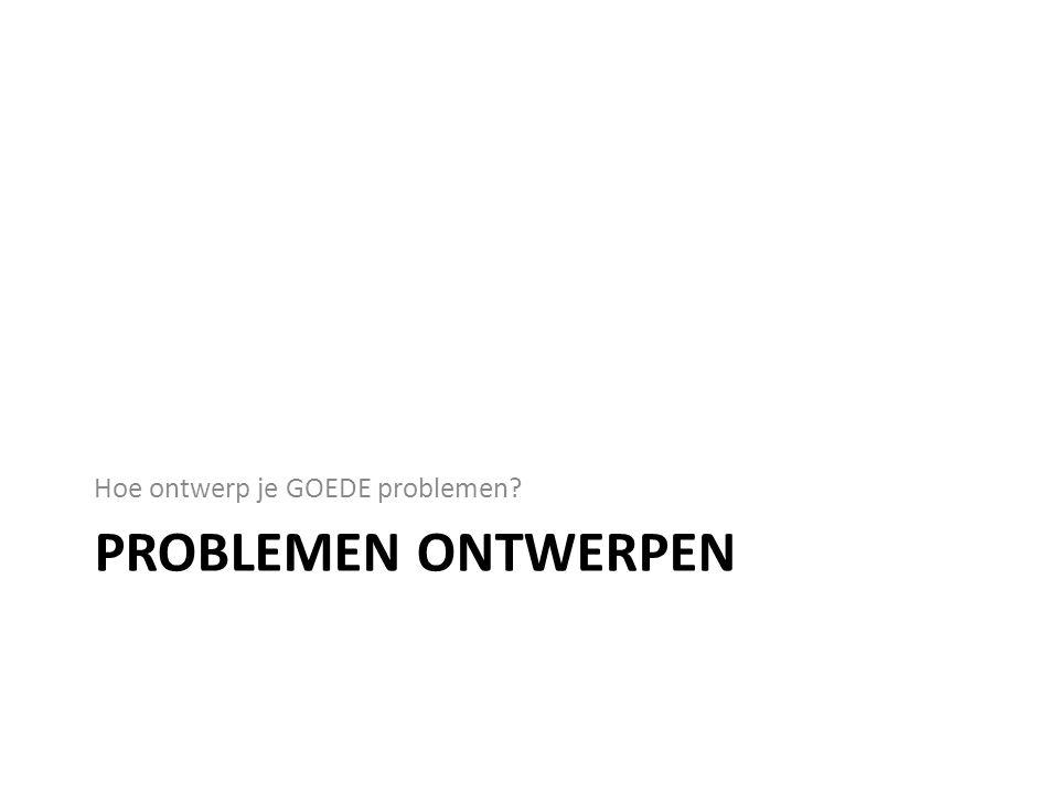 PROBLEMEN ONTWERPEN Hoe ontwerp je GOEDE problemen?