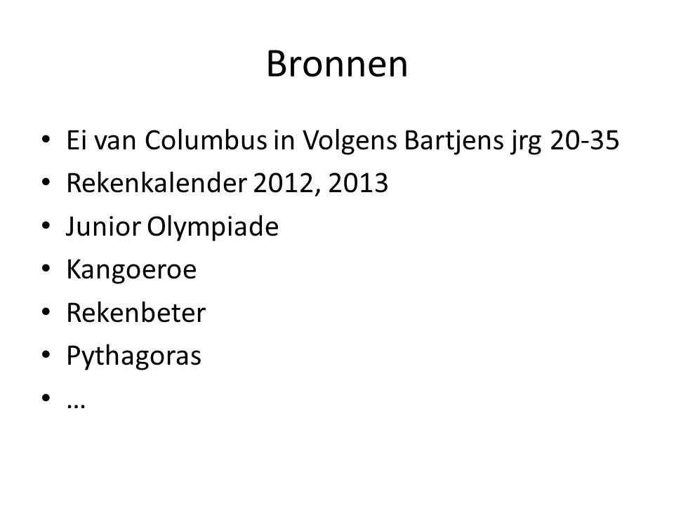 Bronnen Ei van Columbus in Volgens Bartjens jrg 20-35 Rekenkalender 2012, 2013 Junior Olympiade Kangoeroe Rekenbeter Pythagoras …