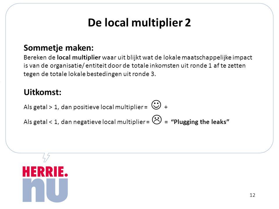 De local multiplier 2 Sommetje maken: Bereken de local multiplier waar uit blijkt wat de lokale maatschappelijke impact is van de organisatie/ entiteit door de totale inkomsten uit ronde 1 af te zetten tegen de totale lokale bestedingen uit ronde 3.