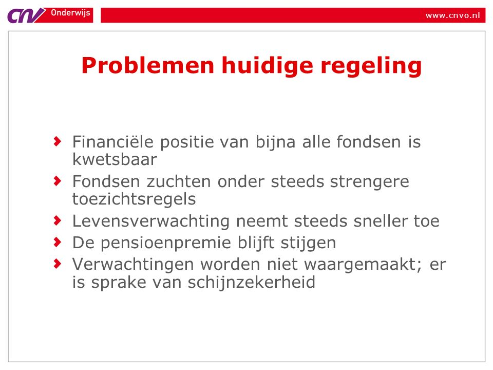 www.cnvo.nl Problemen huidige regeling Financiële positie van bijna alle fondsen is kwetsbaar Fondsen zuchten onder steeds strengere toezichtsregels Levensverwachting neemt steeds sneller toe De pensioenpremie blijft stijgen Verwachtingen worden niet waargemaakt; er is sprake van schijnzekerheid