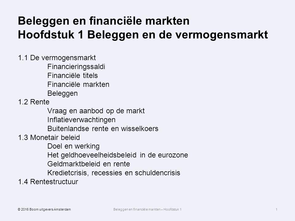 Beleggen en financiële markten Hoofdstuk 1 Beleggen en de vermogensmarkt 1.1 De vermogensmarkt Financieringssaldi Financiële titels Financiële markten Beleggen 1.2 Rente Vraag en aanbod op de markt Inflatieverwachtingen Buitenlandse rente en wisselkoers 1.3 Monetair beleid Doel en werking Het geldhoeveelheidsbeleid in de eurozone Geldmarktbeleid en rente Kredietcrisis, recessies en schuldencrisis 1.4 Rentestructuur 1 © 2016 Boom uitgevers AmsterdamBeleggen en financiële markten – Hoofdstuk 1
