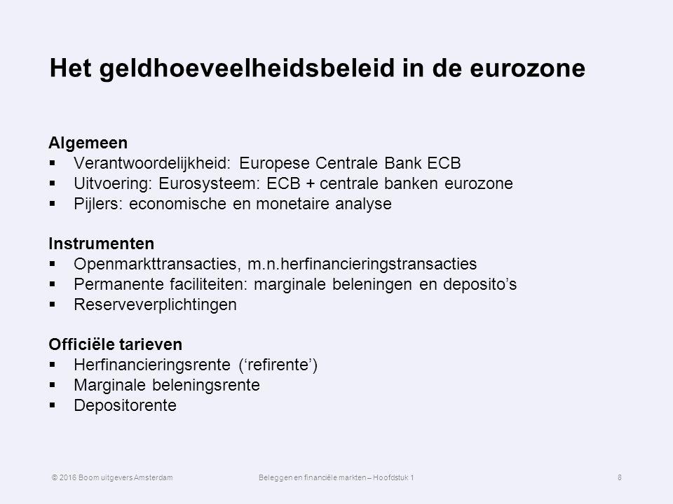 Het geldhoeveelheidsbeleid in de eurozone Algemeen  Verantwoordelijkheid: Europese Centrale Bank ECB  Uitvoering: Eurosysteem: ECB + centrale banken eurozone  Pijlers: economische en monetaire analyse Instrumenten  Openmarkttransacties, m.n.herfinancieringstransacties  Permanente faciliteiten: marginale beleningen en deposito's  Reserveverplichtingen Officiële tarieven  Herfinancieringsrente ('refirente')  Marginale beleningsrente  Depositorente 8© 2016 Boom uitgevers AmsterdamBeleggen en financiële markten – Hoofdstuk 1