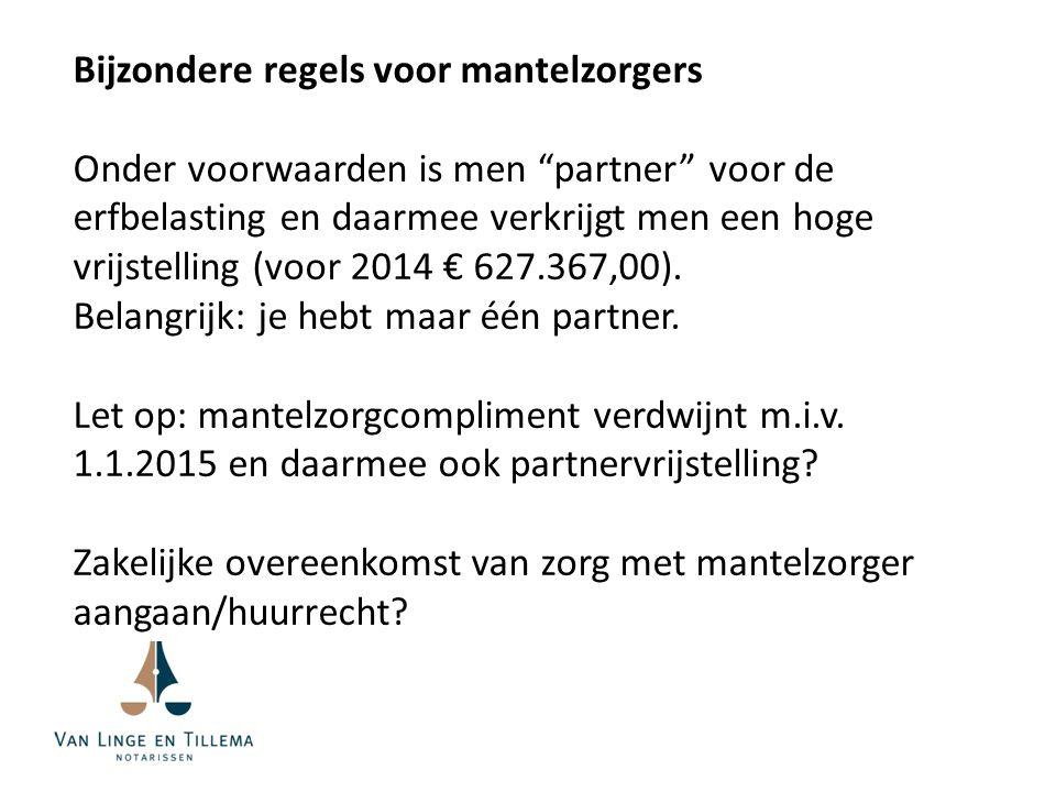 Bijzondere regels voor mantelzorgers Onder voorwaarden is men partner voor de erfbelasting en daarmee verkrijgt men een hoge vrijstelling (voor 2014 € 627.367,00).