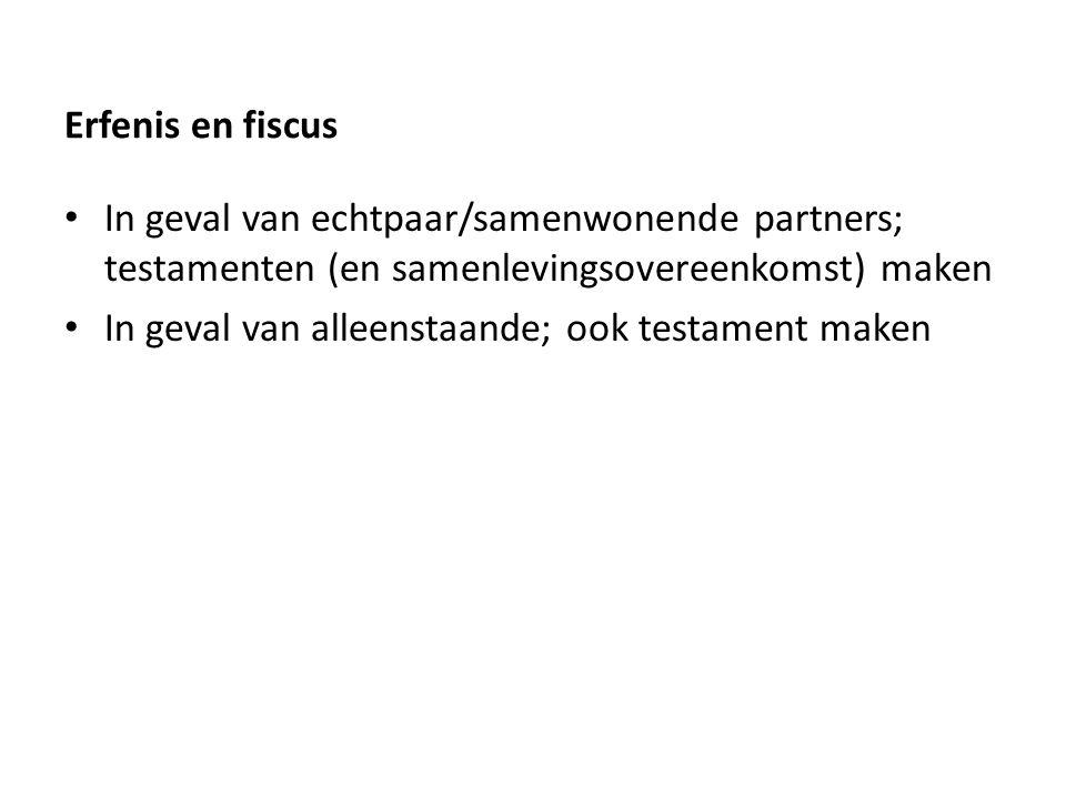 Erfenis en fiscus In geval van echtpaar/samenwonende partners; testamenten (en samenlevingsovereenkomst) maken In geval van alleenstaande; ook testament maken