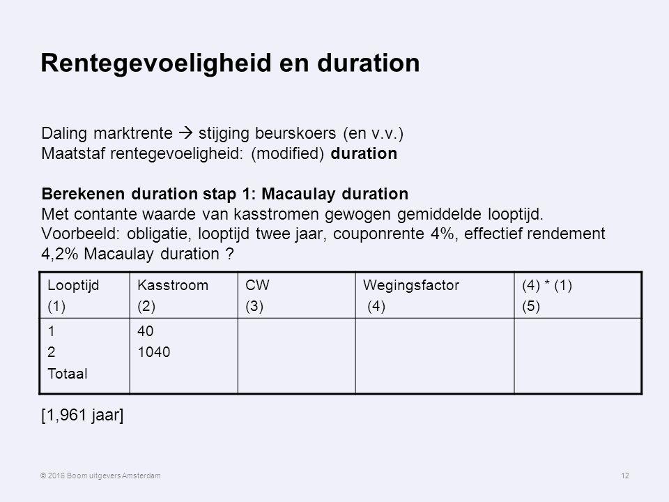 Rentegevoeligheid en duration Looptijd (1) Kasstroom (2) CW (3) Wegingsfactor (4) (4) * (1) (5) 1 2 Totaal 40 1040 12 Daling marktrente  stijging beurskoers (en v.v.) Maatstaf rentegevoeligheid: (modified) duration Berekenen duration stap 1: Macaulay duration Met contante waarde van kasstromen gewogen gemiddelde looptijd.