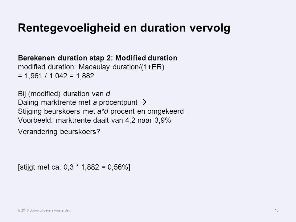 Rentegevoeligheid en duration vervolg Berekenen duration stap 2: Modified duration modified duration: Macaulay duration/(1+ER) = 1,961 / 1,042 = 1,882 Bij (modified) duration van d Daling marktrente met a procentpunt  Stijging beurskoers met a*d procent en omgekeerd Voorbeeld: marktrente daalt van 4,2 naar 3,9% Verandering beurskoers.