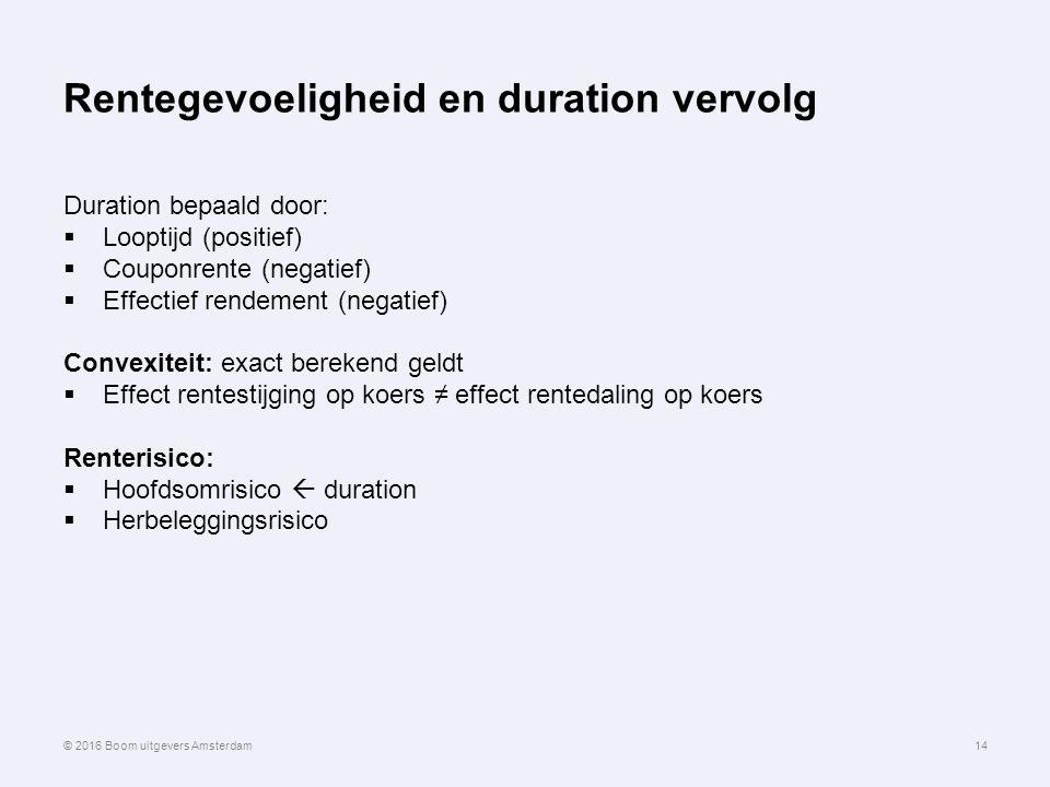 Rentegevoeligheid en duration vervolg Duration bepaald door:  Looptijd (positief)  Couponrente (negatief)  Effectief rendement (negatief) Convexiteit: exact berekend geldt  Effect rentestijging op koers ≠ effect rentedaling op koers Renterisico:  Hoofdsomrisico  duration  Herbeleggingsrisico 14© 2016 Boom uitgevers Amsterdam