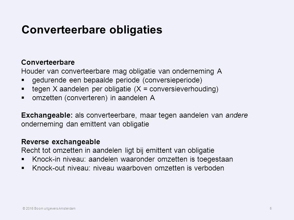 Koersvorming van converteerbare obligaties vervolg 16 Waarde converteerbare obligatie (vooral) bepaald  door obligatiewaarde als: beurskoers aandeel < conversiekoers  door conversiewaarde als: beurskoers aandeel > conversiekoers © 2016 Boom uitgevers Amsterdam