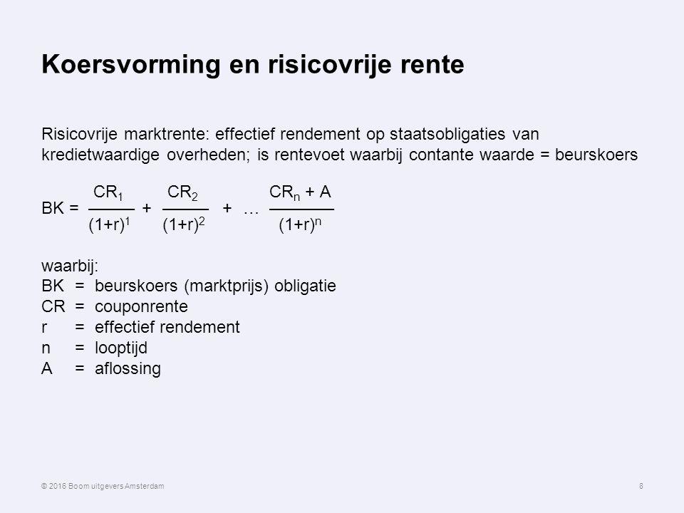 Koersvorming en risicovrije rente Risicovrije marktrente: effectief rendement op staatsobligaties van kredietwaardige overheden; is rentevoet waarbij contante waarde = beurskoers CR 1 CR 2 CR n + A BK =–––––+–––––+…––––––– (1+r) 1 (1+r) 2 (1+r) n waarbij: BK = beurskoers (marktprijs) obligatie CR=couponrente r=effectief rendement n=looptijd A=aflossing 8© 2016 Boom uitgevers Amsterdam