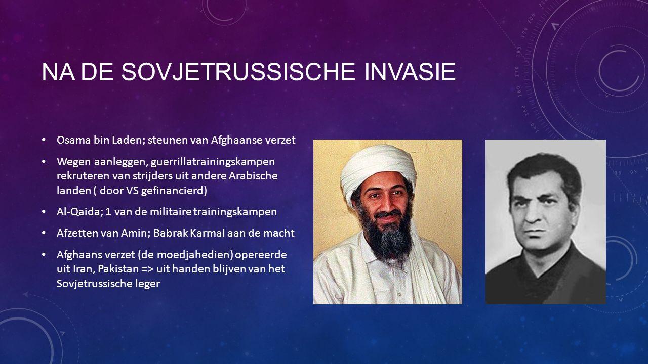 NA DE SOVJETRUSSISCHE INVASIE Osama bin Laden; steunen van Afghaanse verzet Wegen aanleggen, guerrillatrainingskampen rekruteren van strijders uit andere Arabische landen ( door VS gefinancierd) Al-Qaida; 1 van de militaire trainingskampen Afzetten van Amin; Babrak Karmal aan de macht Afghaans verzet (de moedjahedien) opereerde uit Iran, Pakistan => uit handen blijven van het Sovjetrussische leger