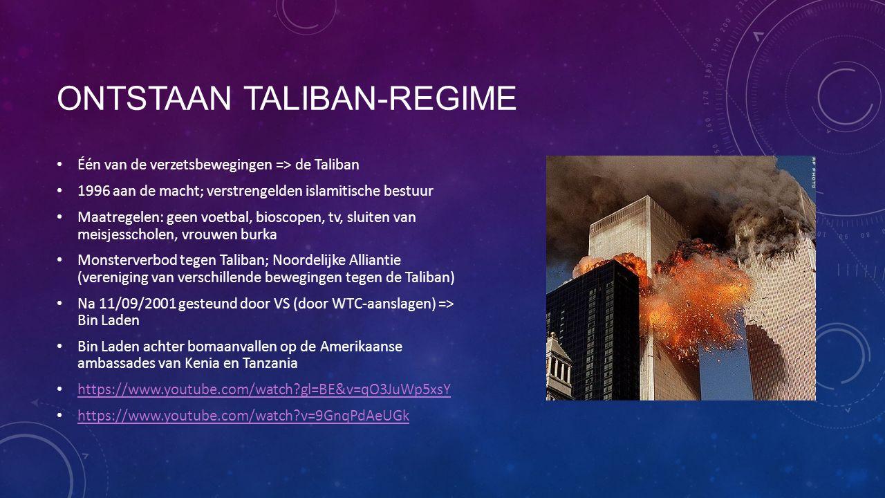 ONTSTAAN TALIBAN-REGIME Één van de verzetsbewegingen => de Taliban 1996 aan de macht; verstrengelden islamitische bestuur Maatregelen: geen voetbal, bioscopen, tv, sluiten van meisjesscholen, vrouwen burka Monsterverbod tegen Taliban; Noordelijke Alliantie (vereniging van verschillende bewegingen tegen de Taliban) Na 11/09/2001 gesteund door VS (door WTC-aanslagen) => Bin Laden Bin Laden achter bomaanvallen op de Amerikaanse ambassades van Kenia en Tanzania https://www.youtube.com/watch gl=BE&v=qO3JuWp5xsY https://www.youtube.com/watch v=9GnqPdAeUGk