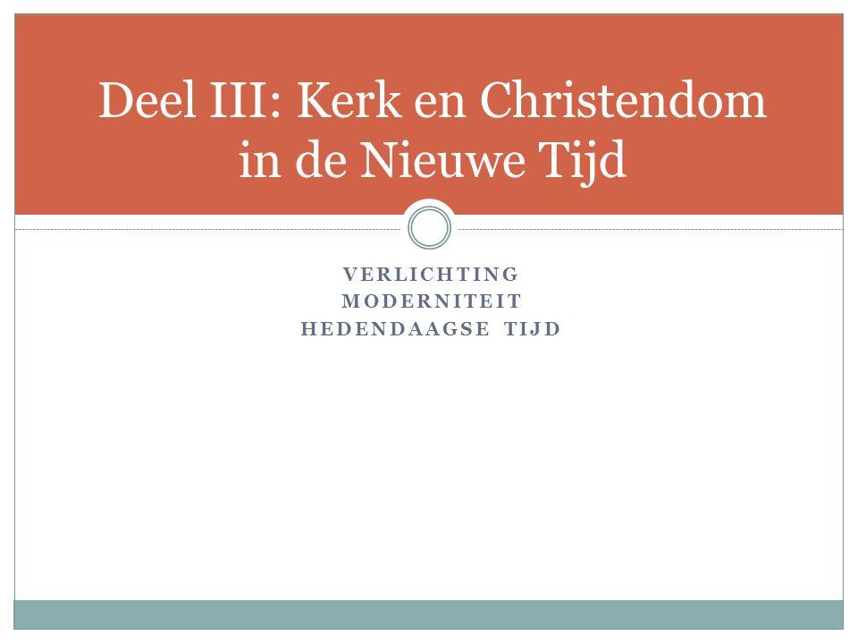 VERLICHTING MODERNITEIT HEDENDAAGSE TIJD Deel III: Kerk en Christendom in de Nieuwe Tijd