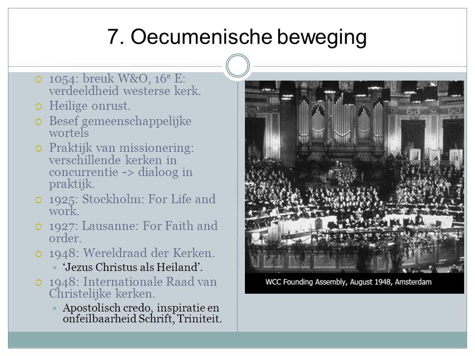 7. Oecumenische beweging  1054: breuk W&O, 16 e E: verdeeldheid westerse kerk.