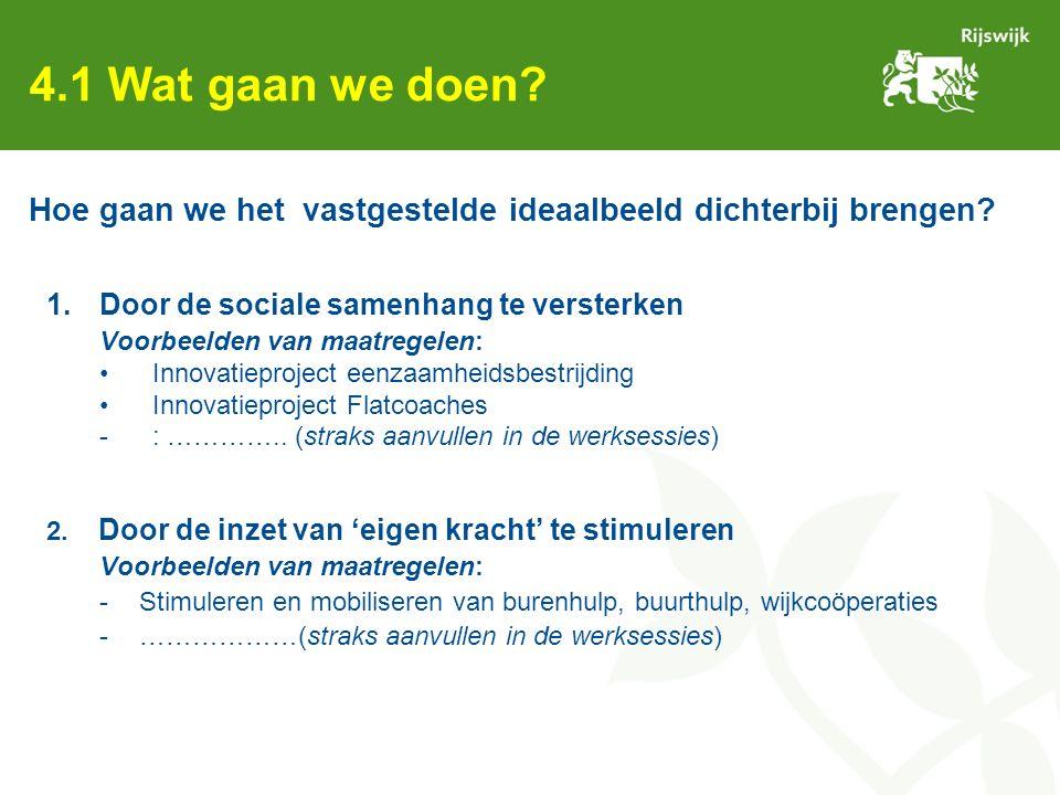 4.1 Wat gaan we doen? 1.Door de sociale samenhang te versterken Voorbeelden van maatregelen: Innovatieproject eenzaamheidsbestrijding Innovatieproject