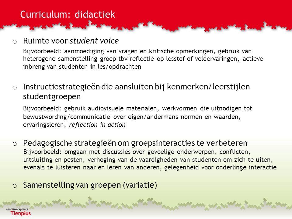 Curriculum: didactiek o Ruimte voor student voice Bijvoorbeeld: aanmoediging van vragen en kritische opmerkingen, gebruik van heterogene samenstelling groep tbv reflectie op lesstof of veldervaringen, actieve inbreng van studenten in les/opdrachten o Instructiestrategieën die aansluiten bij kenmerken/leerstijlen studentgroepen Bijvoorbeeld: gebruik audiovisuele materialen, werkvormen die uitnodigen tot bewustwording/communicatie over eigen/andermans normen en waarden, ervaringsleren, reflection in action o Pedagogische strategieën om groepsinteracties te verbeteren Bijvoorbeeld: omgaan met discussies over gevoelige onderwerpen, conflicten, uitsluiting en pesten, verhoging van de vaardigheden van studenten om zich te uiten, evenals te luisteren naar en leren van anderen, gelegenheid voor onderlinge interactie o Samenstelling van groepen (variatie)