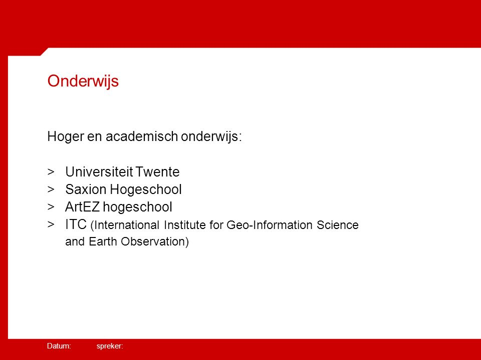 Datum: spreker: Onderwijs Hoger en academisch onderwijs: >Universiteit Twente >Saxion Hogeschool >ArtEZ hogeschool >ITC (International Institute for Geo-Information Science and Earth Observation)