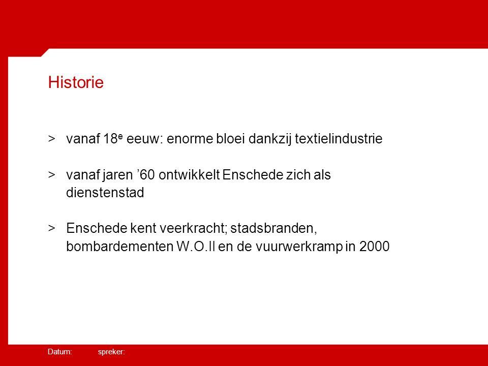 Datum: spreker: Historie >vanaf 18 e eeuw: enorme bloei dankzij textielindustrie >vanaf jaren '60 ontwikkelt Enschede zich als dienstenstad >Enschede kent veerkracht; stadsbranden, bombardementen W.O.II en de vuurwerkramp in 2000