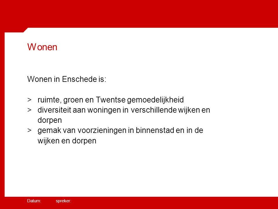 Datum: spreker: Wonen Wonen in Enschede is: >ruimte, groen en Twentse gemoedelijkheid >diversiteit aan woningen in verschillende wijken en dorpen >gemak van voorzieningen in binnenstad en in de wijken en dorpen
