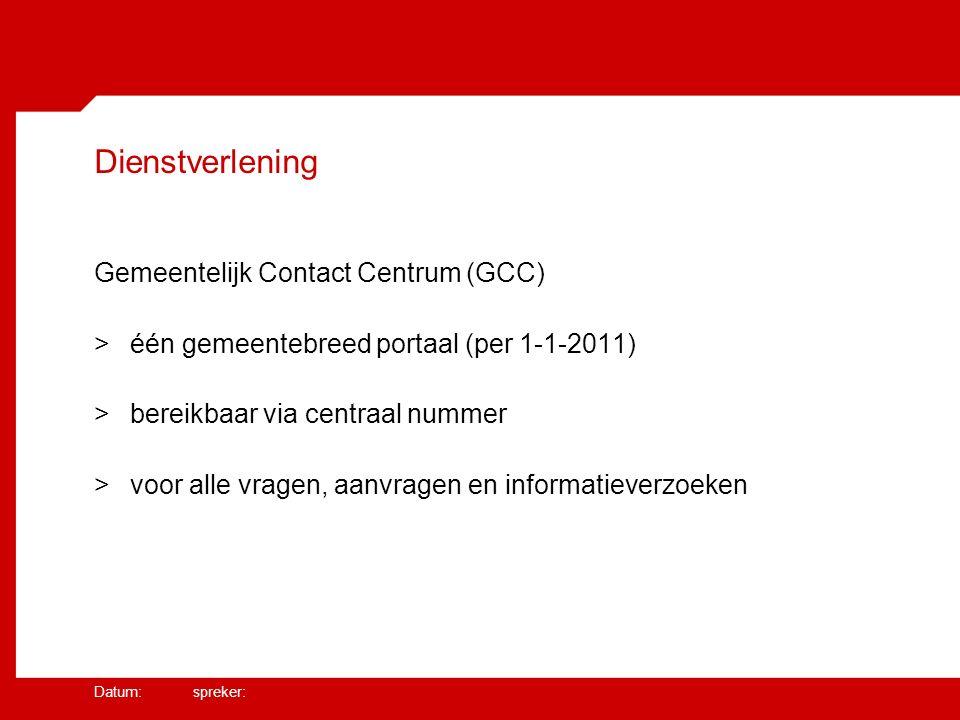 Datum: spreker: Dienstverlening Gemeentelijk Contact Centrum (GCC) >één gemeentebreed portaal (per 1-1-2011) >bereikbaar via centraal nummer >voor alle vragen, aanvragen en informatieverzoeken