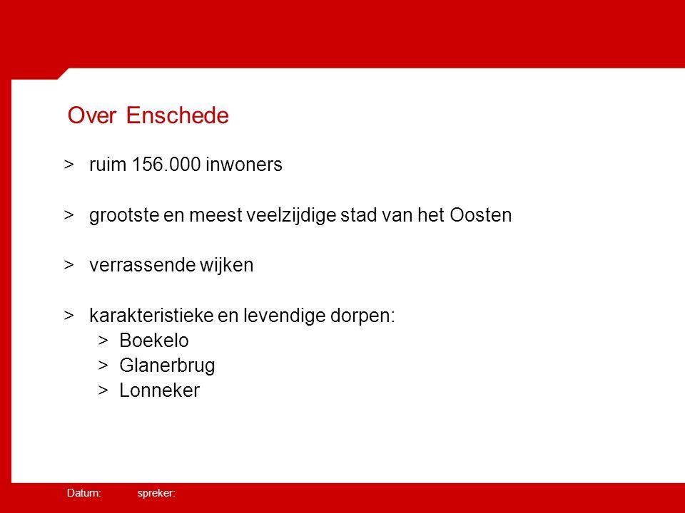 Datum: spreker: Over Enschede >ruim 156.000 inwoners >grootste en meest veelzijdige stad van het Oosten >verrassende wijken >karakteristieke en levendige dorpen: >Boekelo >Glanerbrug >Lonneker