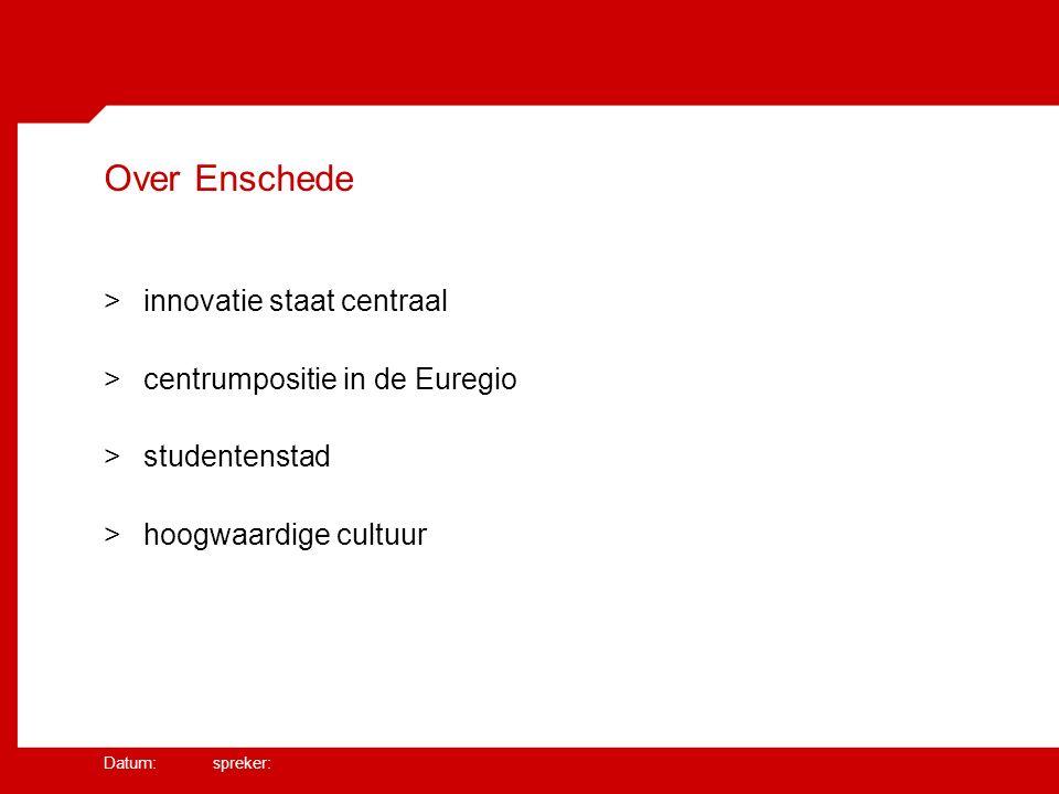 Datum: spreker: Over Enschede >innovatie staat centraal >centrumpositie in de Euregio >studentenstad >hoogwaardige cultuur