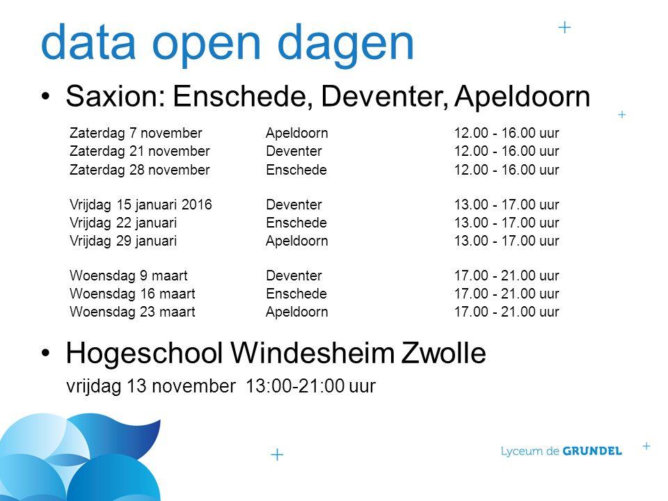 data open dagen Saxion: Enschede, Deventer, Apeldoorn Hogeschool Windesheim Zwolle vrijdag 13 november 13:00-21:00 uur Zaterdag 7 novemberApeldoorn12.00 - 16.00 uur Zaterdag 21 novemberDeventer12.00 - 16.00 uur Zaterdag 28 novemberEnschede12.00 - 16.00 uur Vrijdag 15 januari 2016Deventer13.00 - 17.00 uur Vrijdag 22 januariEnschede13.00 - 17.00 uur Vrijdag 29 januariApeldoorn13.00 - 17.00 uur Woensdag 9 maartDeventer17.00 - 21.00 uur Woensdag 16 maartEnschede17.00 - 21.00 uur Woensdag 23 maartApeldoorn17.00 - 21.00 uur