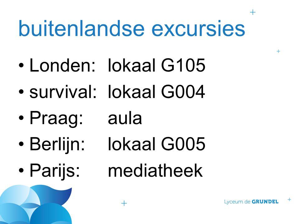 buitenlandse excursies Londen:lokaal G105 survival:lokaal G004 Praag:aula Berlijn:lokaal G005 Parijs:mediatheek