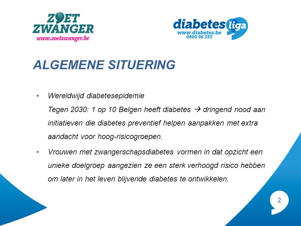 2 ALGEMENE SITUERING Wereldwijd diabetesepidemie Tegen 2030: 1 op 10 Belgen heeft diabetes  dringend nood aan initiatieven die diabetes preventief he