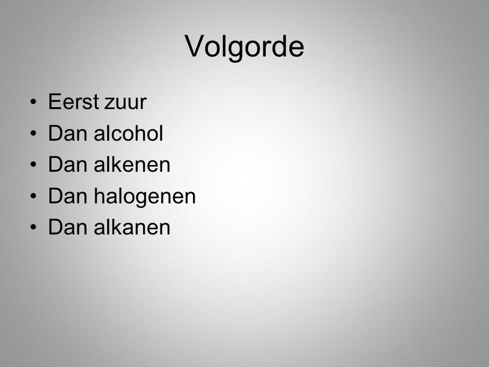 Volgorde Eerst zuur Dan alcohol Dan alkenen Dan halogenen Dan alkanen