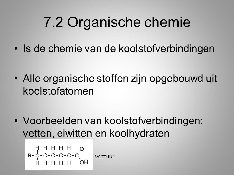 7.2 Organische chemie Is de chemie van de koolstofverbindingen Alle organische stoffen zijn opgebouwd uit koolstofatomen Voorbeelden van koolstofverbindingen: vetten, eiwitten en koolhydraten Vetzuur