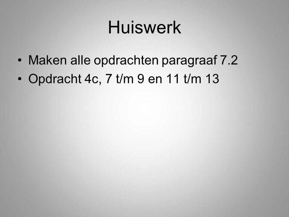 Huiswerk Maken alle opdrachten paragraaf 7.2 Opdracht 4c, 7 t/m 9 en 11 t/m 13