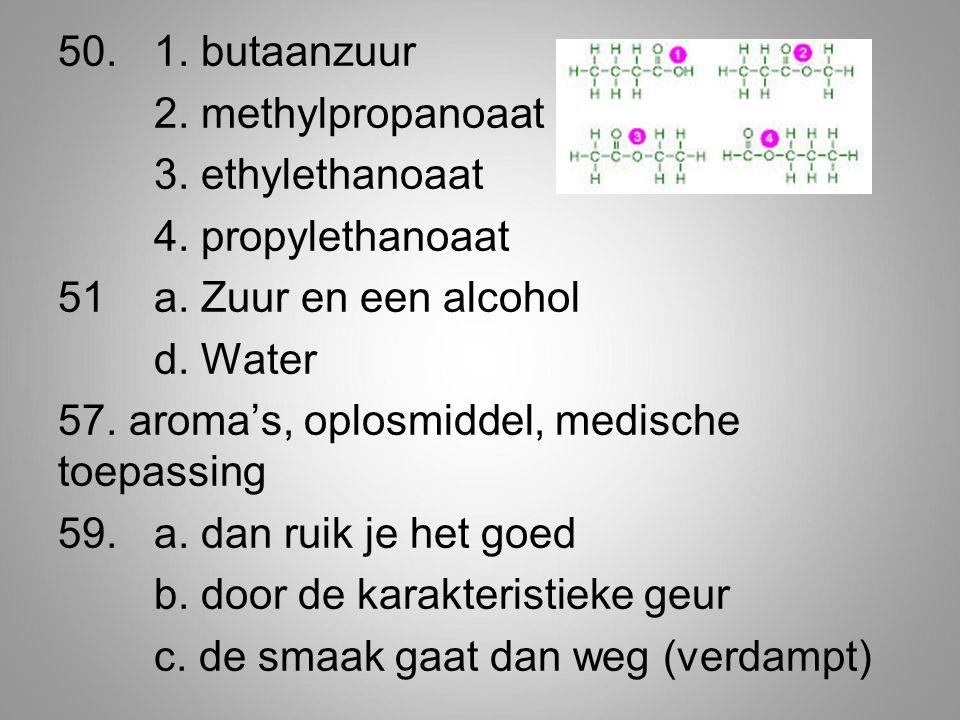 50.1.butaanzuur 2. methylpropanoaat 3. ethylethanoaat 4.