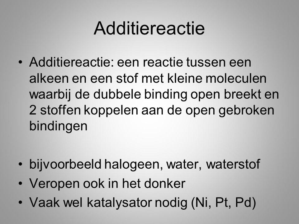 Additiereactie Additiereactie: een reactie tussen een alkeen en een stof met kleine moleculen waarbij de dubbele binding open breekt en 2 stoffen koppelen aan de open gebroken bindingen bijvoorbeeld halogeen, water, waterstof Veropen ook in het donker Vaak wel katalysator nodig (Ni, Pt, Pd)