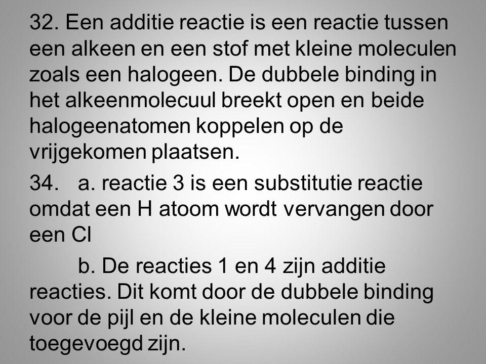 32. Een additie reactie is een reactie tussen een alkeen en een stof met kleine moleculen zoals een halogeen. De dubbele binding in het alkeenmolecuul