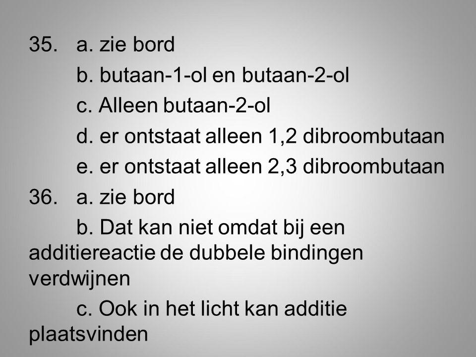 35.a.zie bord b. butaan-1-ol en butaan-2-ol c. Alleen butaan-2-ol d.