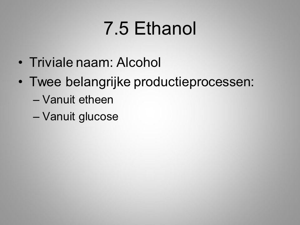 7.5 Ethanol Triviale naam: Alcohol Twee belangrijke productieprocessen: –Vanuit etheen –Vanuit glucose