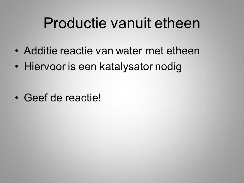 Productie vanuit etheen Additie reactie van water met etheen Hiervoor is een katalysator nodig Geef de reactie!
