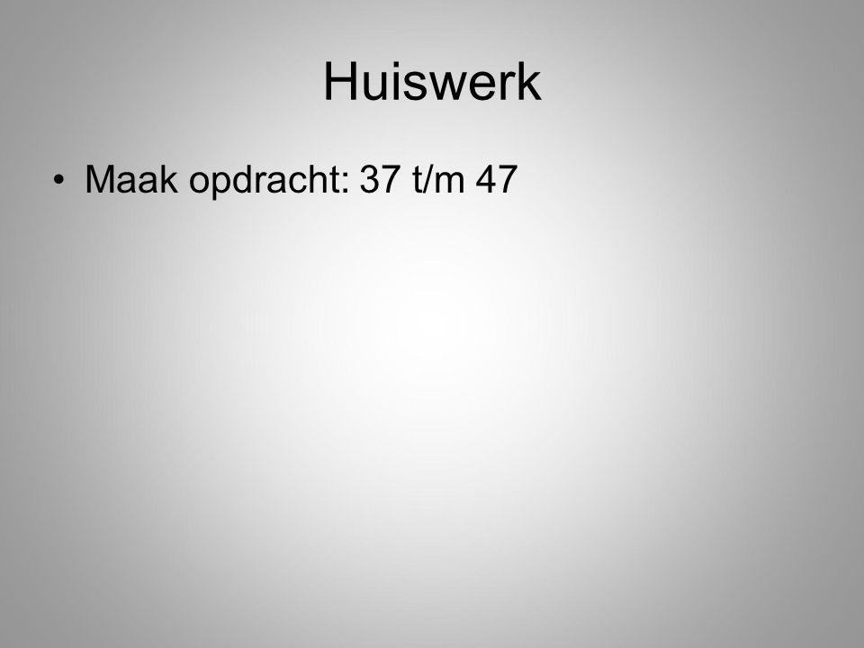 Huiswerk Maak opdracht: 37 t/m 47