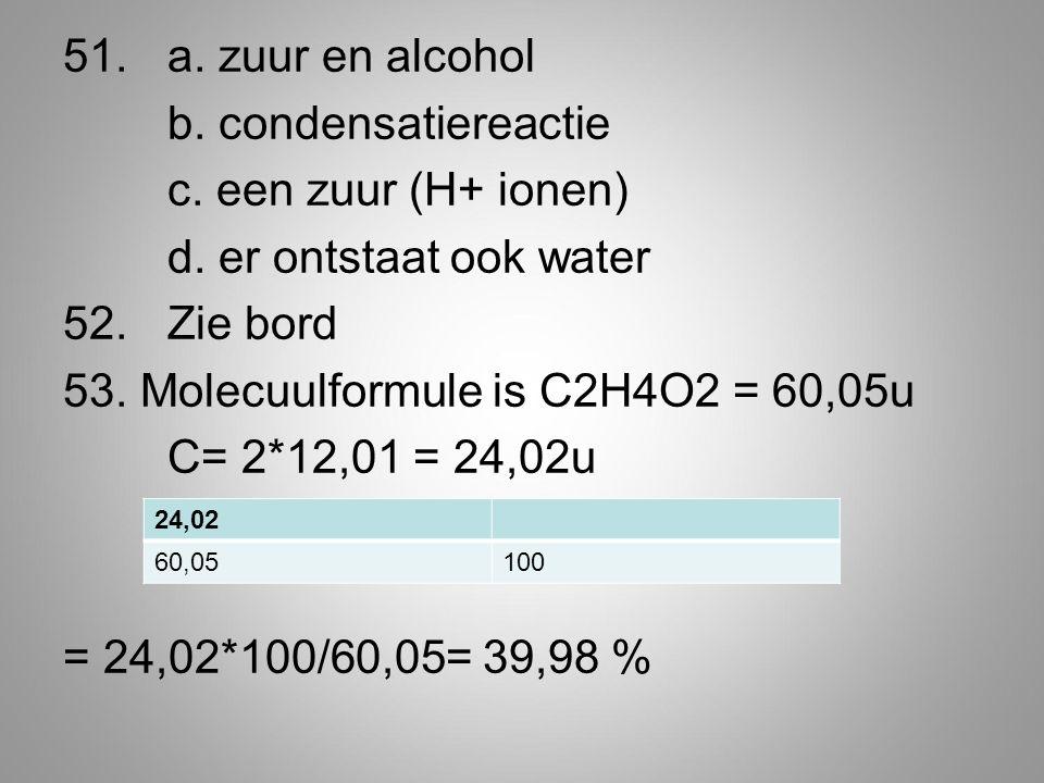 51.a. zuur en alcohol b. condensatiereactie c. een zuur (H+ ionen) d.