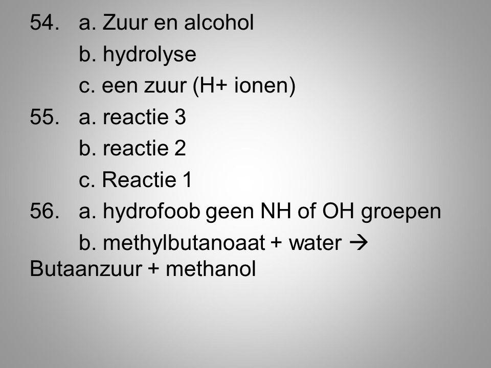 54.a. Zuur en alcohol b. hydrolyse c. een zuur (H+ ionen) 55.